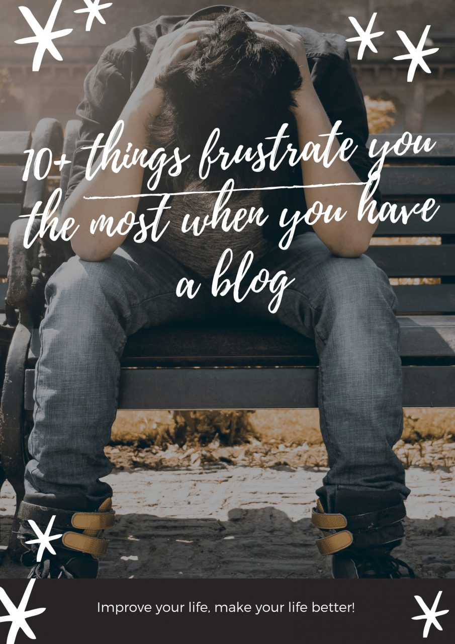 10+ Things Frustrate You The Most When You Have A Blog